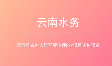 云南水务通过梁河县农村人居环境治理项目资格预审
