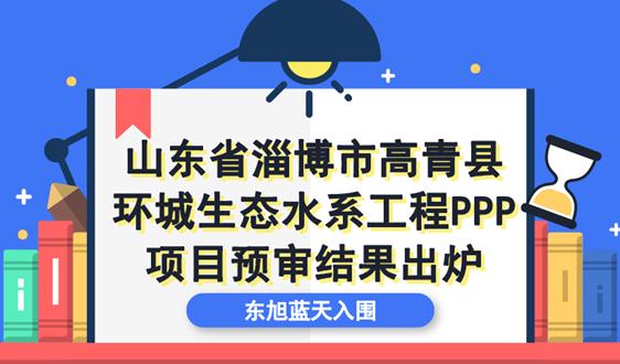 淄博市高青县环城生态水系项目结果 东旭蓝天入围