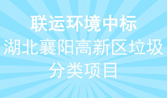 联运环境中标61.3万湖北襄阳高新区垃圾分类项目
