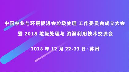中国林业与环境促进会垃圾处理 工作委员会成立大会暨 2018 垃圾处理与 资源利用技术交流会